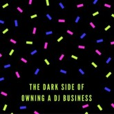 The Dark Side Of Owning A DJ Business